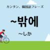「〜しか」の韓国語でなんて言う?
