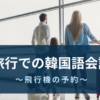 旅行で使う韓国語〜飛行機の予約〜